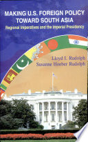 Making U.S. Foreign Policy Toward South Asia  : Regional Imperatives and the Imperial Presidency