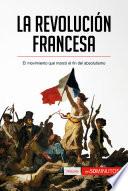 La Revolución francesa  : El movimiento que marcó el fin del absolutismo