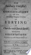 The Sanctuary Undefiled: Or, Considerations on the Indecent and Dangerous Custom of Burying in Churches and Church-yards. By D. G.