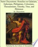 Saint Chrysostom  Homilies on Galatians  Ephesians  Philippians  Colossians  Thessalonians  Timothy  Titus  and Philemon Book