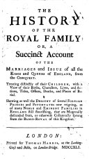 The history of the Royal Family  or  a succinct account of the marriages and issue of all the kings and queens of England  from the Conquest  etc