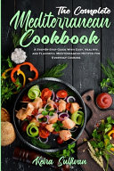 The Complete Mediterranean Cookbook  A Step By Step Guide With Easy  Healthy  and Flavorful Mediterranean Recipes for Everyday Cooking
