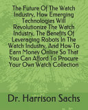 The Future Of The Watch Industry How Emerging Technologies Will Revolutionize The Watch Industry The Benefits Of Leveraging Robots In The Watch Industry And How To Earn Money Online So That You Can Afford To Procure Your Own Watch Collection Book PDF