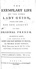 The Exemplary Life of the Pious Lady Guion  Translated from Her Own Account in the Original French  To which is Added  a New Translation of Her     Method of Prayer  by T  D  Brooke  Etc