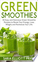 Green Smoothies 30 Easy And Delicious Green Smoothie Recipes To Boost Your Energy Lose Weight And Revitalize Your Life