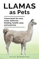 Llamas As Pets. Llama Book for Care, Costs, Behavior, Feeding, Health, Play and Exercise