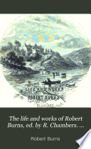 The life and works of Robert Burns  ed  by R  Chambers  Libr  ed