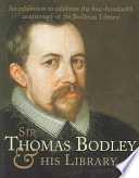 Sir Thomas Bodley and His Library  : An Exhibition to Mark the Quatercentenary of the Bodleian : February to May 2002