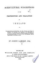 Agricultural suggestions to the proprietors and peasantry of Ireland  etc
