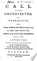 A Call to the Unconverted, to Turn and Live, and Accept of Mercy While Mercy May be Had, as Ever They Would Find Mercy in the Day of Their Extremity, from the Living God. By ... Richard Baxter