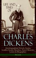 Life and Times of Charles Dickens: Autobiographical Novels, Stories, London Society Sketches, Travel Memoirs, Letters & Biographies (Illustrated)