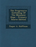 The Progressive Unfolding of the Messianic Hope   Primary Source Edition