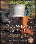 Plowing with Pigs and Other Creative  Low Budget Homesteading Solutions