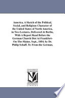 America A sketch of the political, social, and religious character of the United States of North America, in two lectures, delivered at Berlin, with a report read before the German church diet at Frankfort-on-the-Maine, Sept., 1854