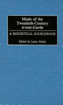 Music of the Twentieth Century Avant Garde  A Biocritical Sourcebook