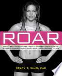 """ROAR: How to Match Your Food and Fitness to Your Female Physiology for Optimum Performance, Great Health, and a Strong, Lean Body for Life"" by Stacy T. Sims, Selene Yeager"