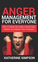 Anger Management For Everyone How To Never Get Angry Control Your Temper And Master Your Emotions