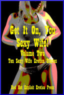 Get It On, You Sexy Wife! Volume Two: Ten Sexy Wife Erotica Stories