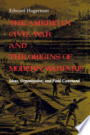 """""""The American Civil War and the Origins of Modern Warfare: Ideas, Organization, and Field Command"""" by Edward Hagerman"""