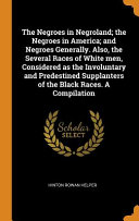 The Negroes in Negroland  The Negroes in America  And Negroes Generally  Also  the Several Races of White Men  Considered as the Involuntary and Predestined Supplanters of the Black Races  a Compilation Book