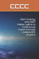 Dark Energy And Dark Matter Paths To Continuous Fusion Through Coalescent Physics