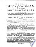 The Whole Duty of a Woman  Or  an Infallible Guide to the Fair Sex  Containing Rules  Directions  and Observations for Their Conduct and Behaviour     with Directions how to Obtain All Useful and Fashionable Accomplishments     in which are Comprised All Parts of Good Housewifery  Particularly Rules and Receipts in Every Kind of Cookery