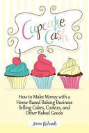 Cupcake Cash How To Make Money With A Home Based Baking Business Selling Cakes Cookies And Other Baked Goods Mogul Mom Work At Home Book Series