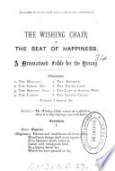The wishing chair  or The seat of happiness  a dramatised fable
