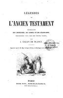 Légendes de l'Ancien Testament recueillies des Apocryphes, des Rabbins et des Légendaires, distinguées avec soin des textes sacrés