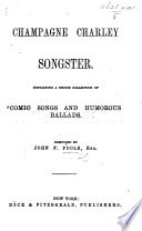 Champagne Charley Songster. Containing a choice collection of comic songs and humorous ballads. Compiled by J. F. P.