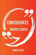 Consequences Greatest Quotes   Quick  Short  Medium Or Long Quotes  Find the Perfect Consequences Quotations for All Occasions   Spicing Up Letters  Speeches  and Everyday Conversations  Book