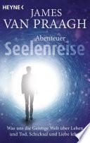 Abenteuer Seelenreise  : Was uns die Geistige Welt über Leben und Tod, Schicksal und Liebe lehrt