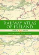 Railway Atlas of Ireland Then and Now