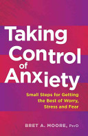 Taking control of anxiety: small steps for getting the best of worry, stress, and fear