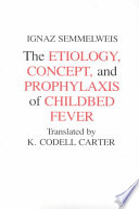 """The Etiology, Concept, and Prophylaxis of Childbed Fever"" by Ignaz Semmelweis, Ignác Fülöp Semmelweis, Kay Codell Carter"