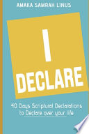 I DECLARE - 40 Days Scriptural Declarations to Declare Over Your Life