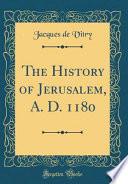 The History of Jerusalem, A. D. 1180 (Classic Reprint)