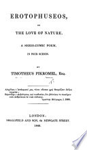 Erotophuseos  or the Love of Nature  A serio comic poem in four verses  By Timotheus Pikromel  Esq