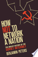 How Not to Network a Nation  : The Uneasy History of the Soviet Internet