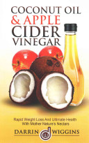 Coconut Oil and Apple Cider Vinegar: Rapid Weight Loss and Ulitmate Health with Mother Nature's Nectars