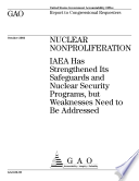 Nuclear nonproliferation IAEA has strengthened its safeguards and nuclear security programs, but weaknesses need to be addressed : report to congressional requesters.