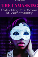 The Unmasking  Unlocking the Power of Vulnerability Book