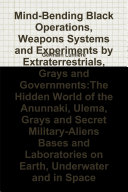 Mind Bending Black Operations  Weapons Systems and Experiments by Extraterrestrials  Grays and Governments the Hidden World of the Anunnaki  Ulema  Grays and Secret Military Aliens Bases and Laboratories on Earth  Underwater and in Space