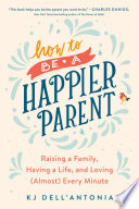 """How to be a Happier Parent: Raising a Family, Having a Life, and Loving (Almost) Every Minute"" by KJ Dell'Antonia"