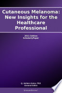 Cutaneous Melanoma  New Insights for the Healthcare Professional  2011 Edition