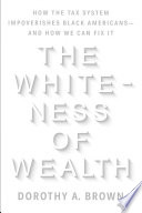 The Whiteness of Wealth  How the Tax System Impoverishes Black Americans  And How We Can Fix It