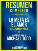 Resumen Completo: La Meta Es El Amor (Relationship Goals) - Basado En El Libro De Michael Todd Pdf/ePub eBook
