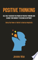 Positive Thinking  Self help  Discover the Power of Positive Thinking and Change Your Mindset to Become an Optimist  Using The Power of Belief to Destroy Negativity