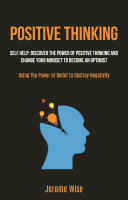 Positive Thinking: Self help: Discover the Power of Positive Thinking and Change Your Mindset to Become an Optimist (Using The Power of Belief to Destroy Negativity)