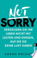 Not Sorry  : Vergeuden Sie Ihr Leben nicht mit Leuten und Dingen, auf die Sie keine Lust haben